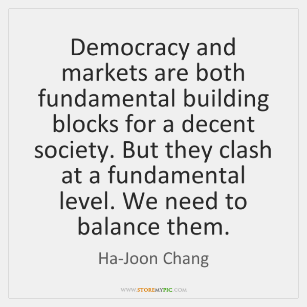 Democracy and markets are both fundamental building blocks for a decent society. ...
