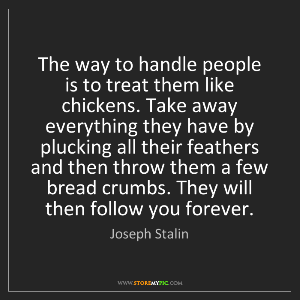 Joseph Stalin: The way to handle people is to treat them like chickens....