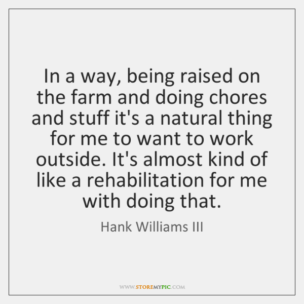 In a way, being raised on the farm and doing chores and ...