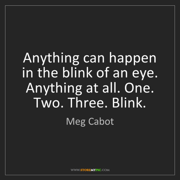 Meg Cabot: Anything can happen in the blink of an eye. Anything...