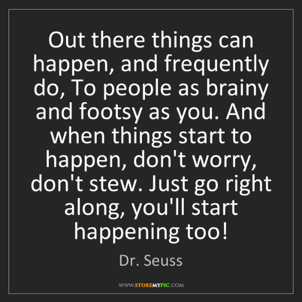 Dr. Seuss: Out there things can happen, and frequently do, To people...