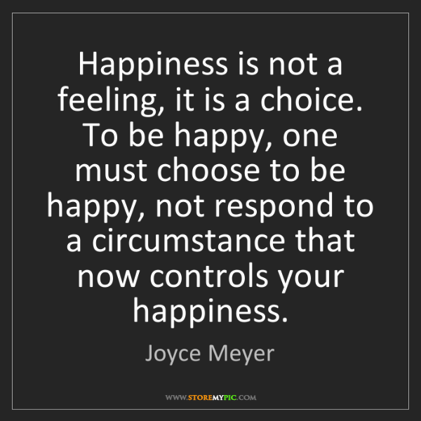 Joyce Meyer: Happiness is not a feeling, it is a choice. To be happy,...