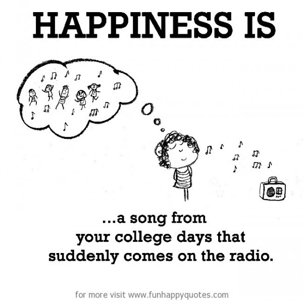 Happiness is a song from your college days that suddenly comes on the radio