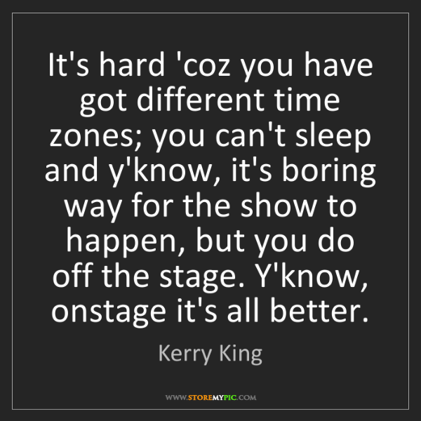 Kerry King: It's hard 'coz you have got different time zones; you...