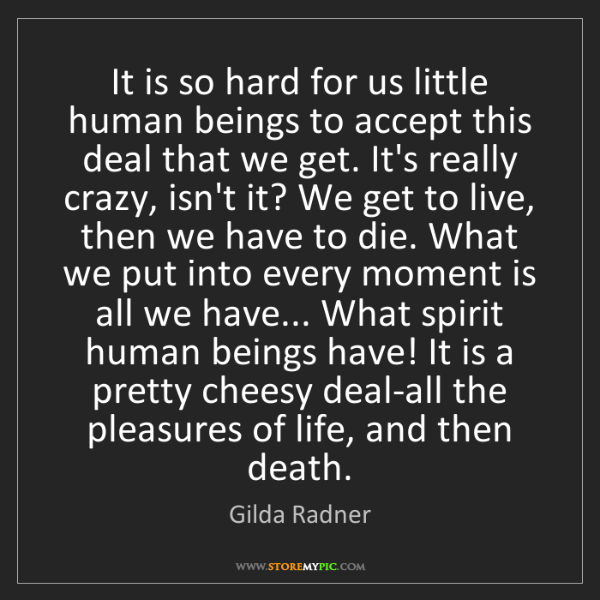 Gilda Radner: It is so hard for us little human beings to accept this...