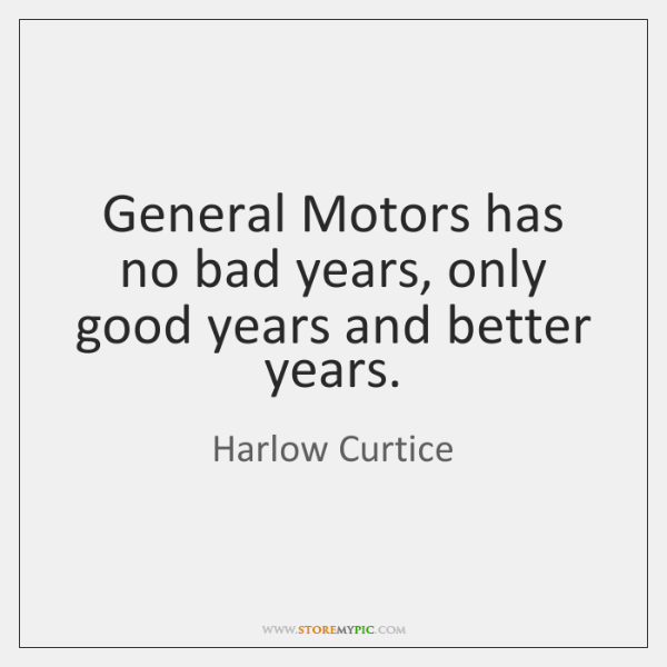 General Motors has no bad years, only good years and better years.