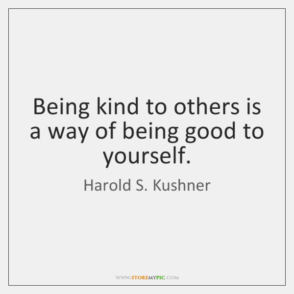 Being kind to others is a way of being good to yourself.