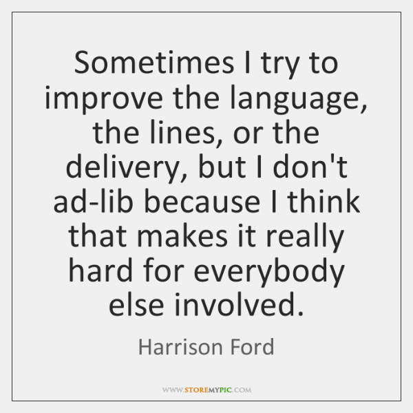 Sometimes I try to improve the language, the lines, or the delivery, ...