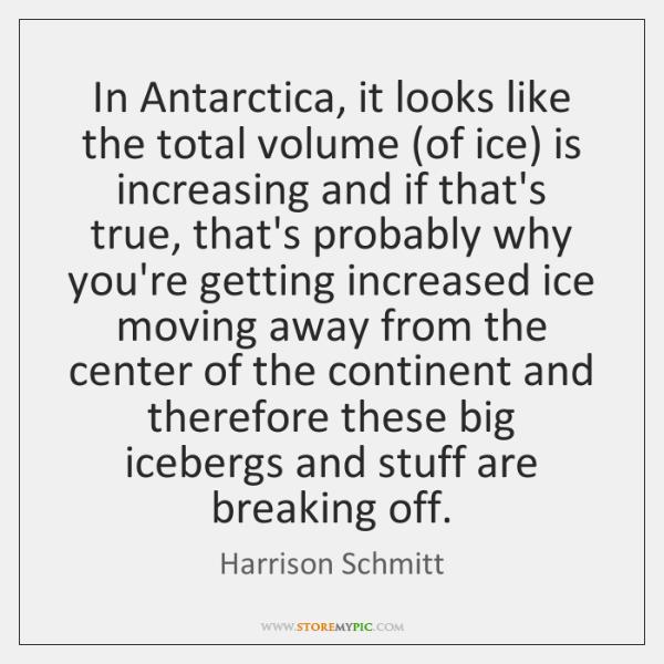 In Antarctica, it looks like the total volume (of ice) is increasing ...