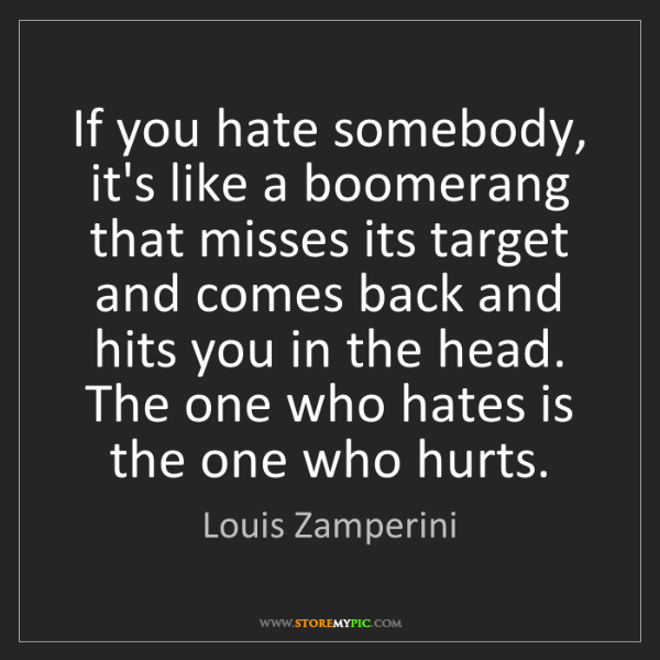 Louis Zamperini: If you hate somebody, it's like a boomerang that misses...