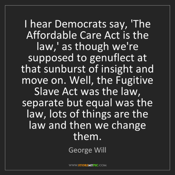 George Will: I hear Democrats say, 'The Affordable Care Act is the...
