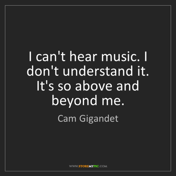 Cam Gigandet: I can't hear music. I don't understand it. It's so above...
