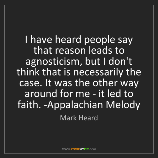 Mark Heard: I have heard people say that reason leads to agnosticism,...