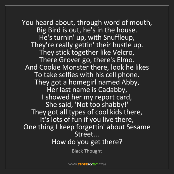 Black Thought: You heard about, through word of mouth,  Big Bird is...