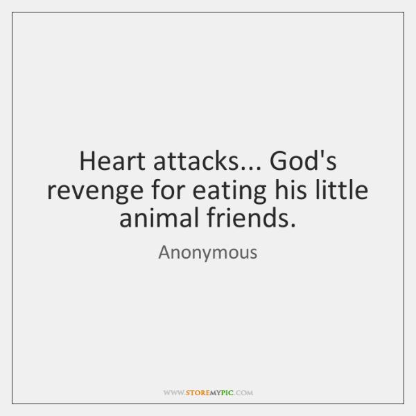 Heart attacks... God's revenge for eating his little animal friends.