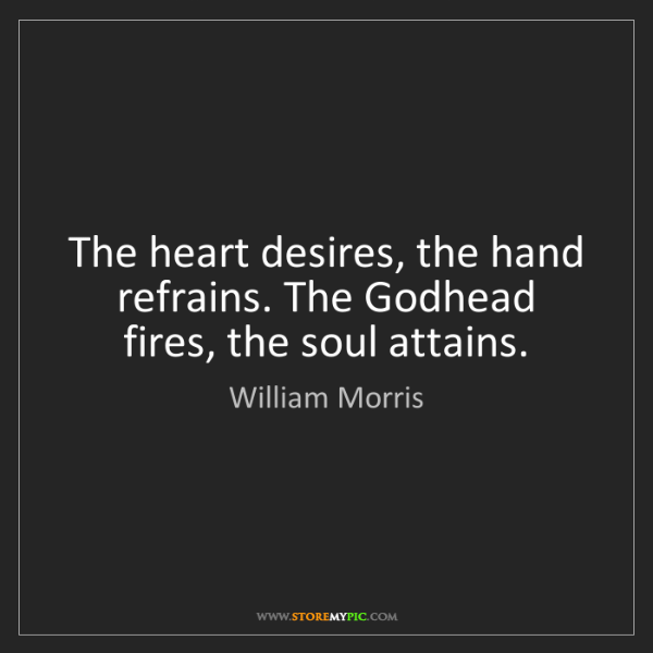 William Morris: The heart desires, the hand refrains. The Godhead fires,...