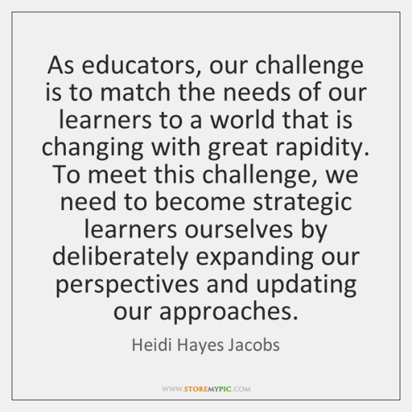 As educators, our challenge is to match the needs of our learners ...