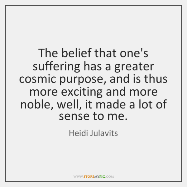 The belief that one's suffering has a greater cosmic purpose, and is ...