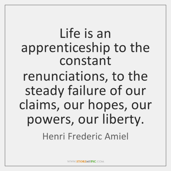 Life is an apprenticeship to the constant renunciations, to the steady failure ...
