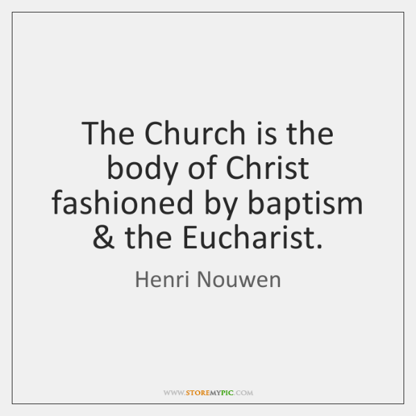 The Church is the body of Christ fashioned by baptism & the Eucharist.