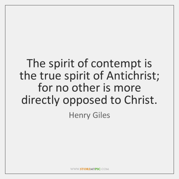 The spirit of contempt is the true spirit of Antichrist; for no ...