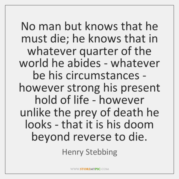 No man but knows that he must die; he knows that in ...