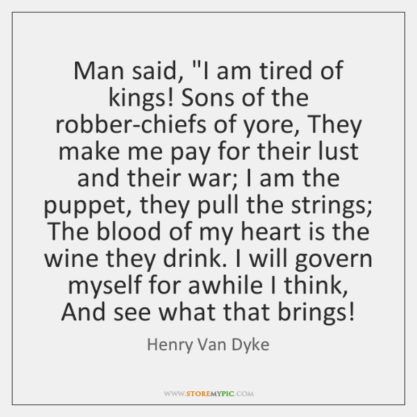 "Man said, ""I am tired of kings! Sons of the robber-chiefs of ..."