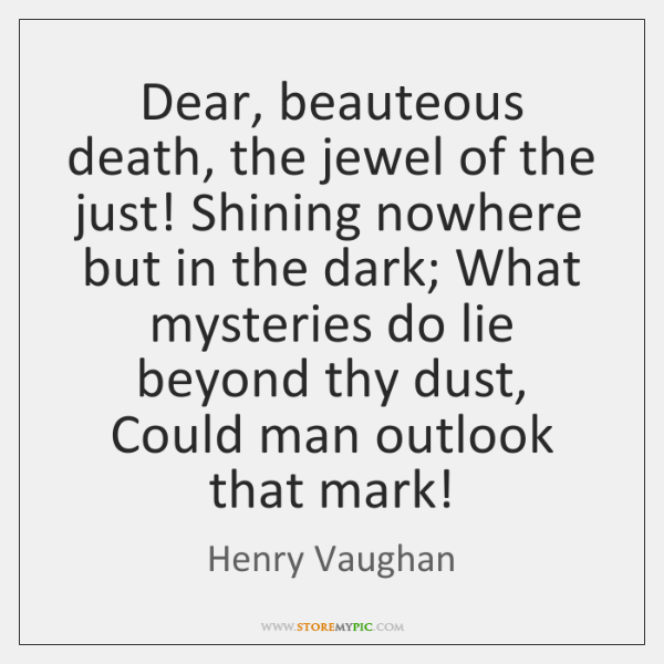 Dear, beauteous death, the jewel of the just! Shining nowhere but in ...