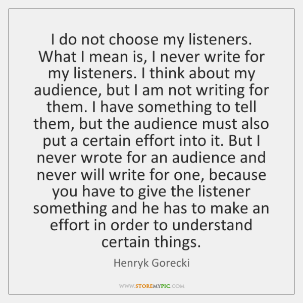I do not choose my listeners. What I mean is, I never ...