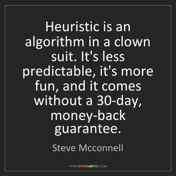 Steve Mcconnell: Heuristic is an algorithm in a clown suit. It's less...