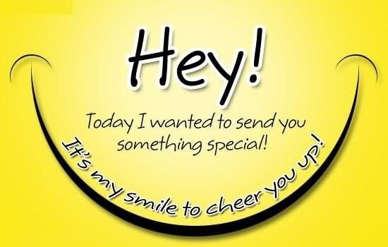 Hey today i wanted to send you something special its my smile to cheer you up