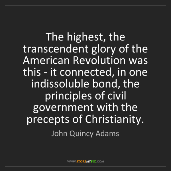 John Quincy Adams: The highest, the transcendent glory of the American Revolution...