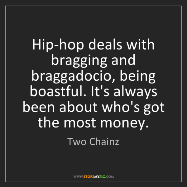 Two Chainz: Hip-hop deals with bragging and braggadocio, being boastful....