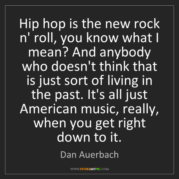 Dan Auerbach: Hip hop is the new rock n' roll, you know what I mean?...