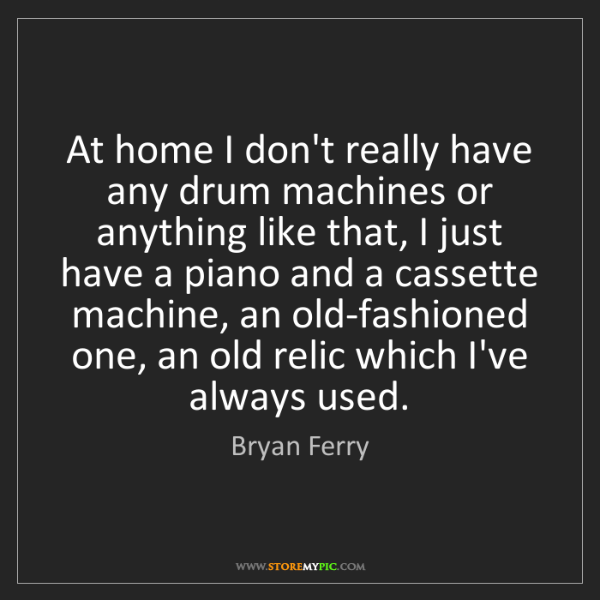 Bryan Ferry: At home I don't really have any drum machines or anything...