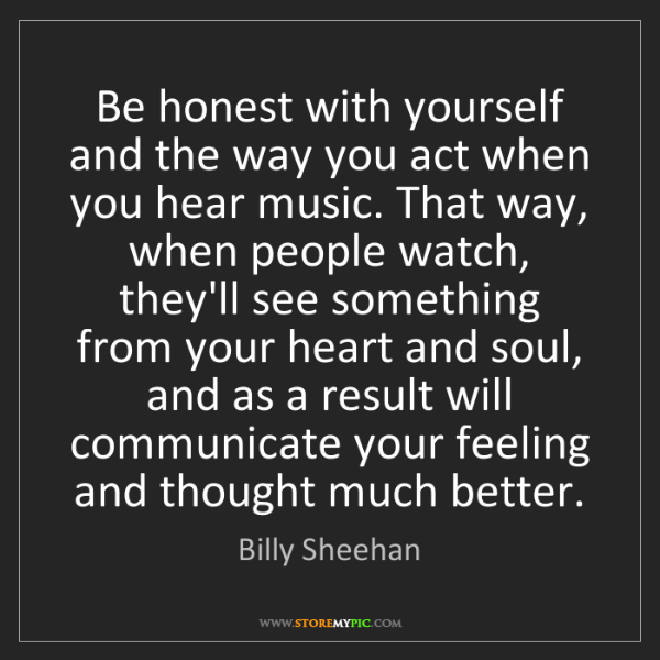 Billy Sheehan: Be honest with yourself and the way you act when you...