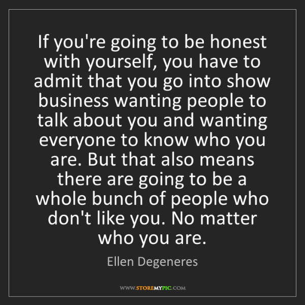 Ellen Degeneres: If you're going to be honest with yourself, you have...