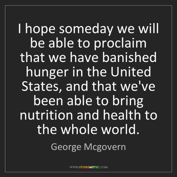George Mcgovern: I hope someday we will be able to proclaim that we have...