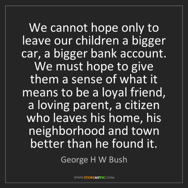 George H W Bush: We cannot hope only to leave our children a bigger car,...