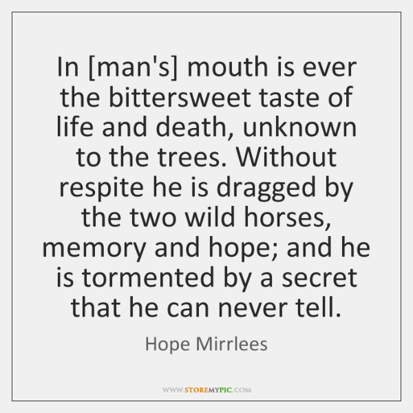 In [man's] mouth is ever the bittersweet taste of life and death, ...
