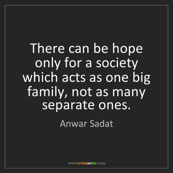 Anwar Sadat: There can be hope only for a society which acts as one...