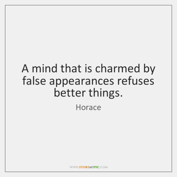 A mind that is charmed by false appearances refuses better things.