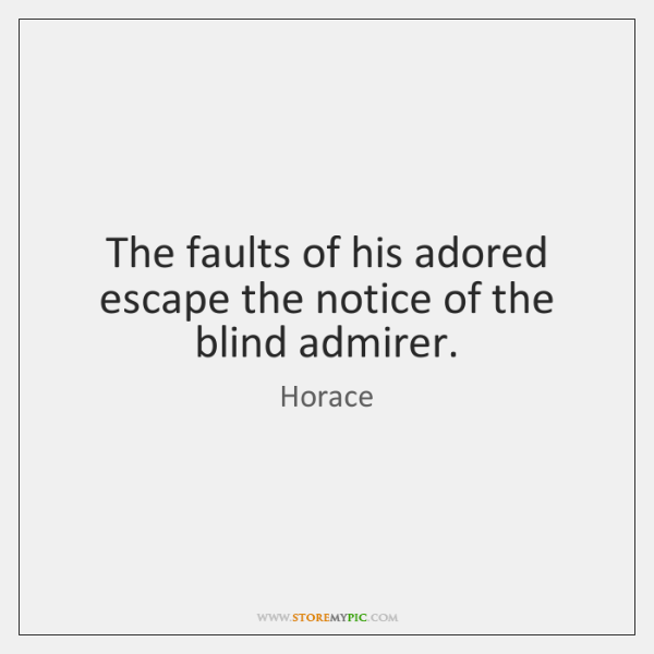 The faults of his adored escape the notice of the blind admirer.
