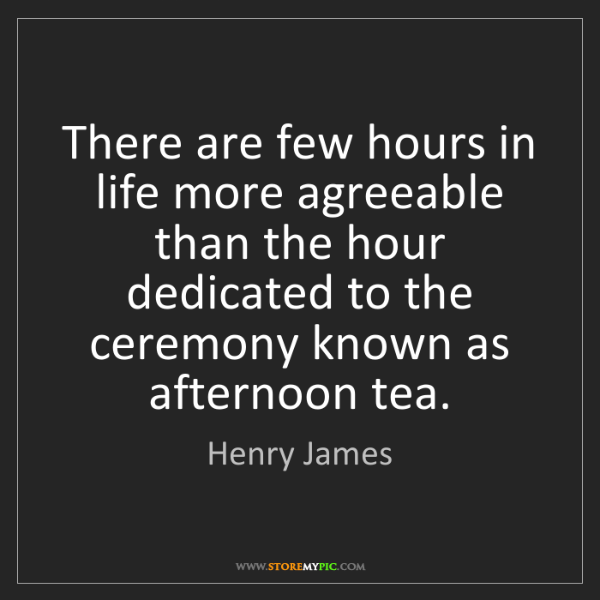 Henry James: There are few hours in life more agreeable than the hour...