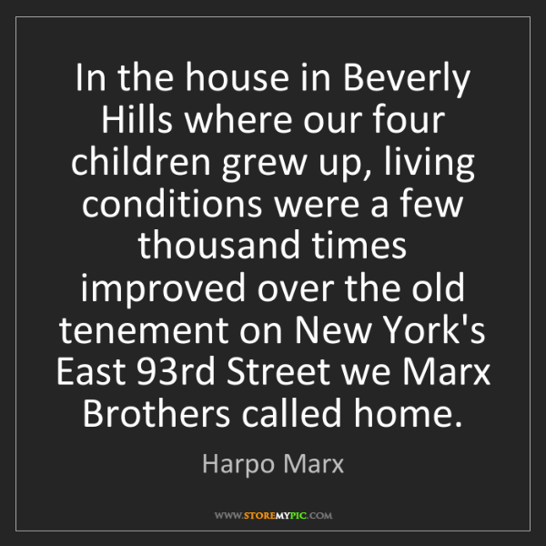 Harpo Marx: In the house in Beverly Hills where our four children...