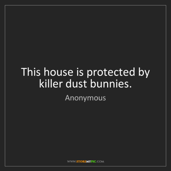 Anonymous: This house is protected by killer dust bunnies.