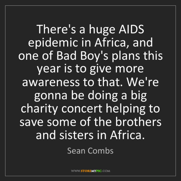 Sean Combs: There's a huge AIDS epidemic in Africa, and one of Bad...