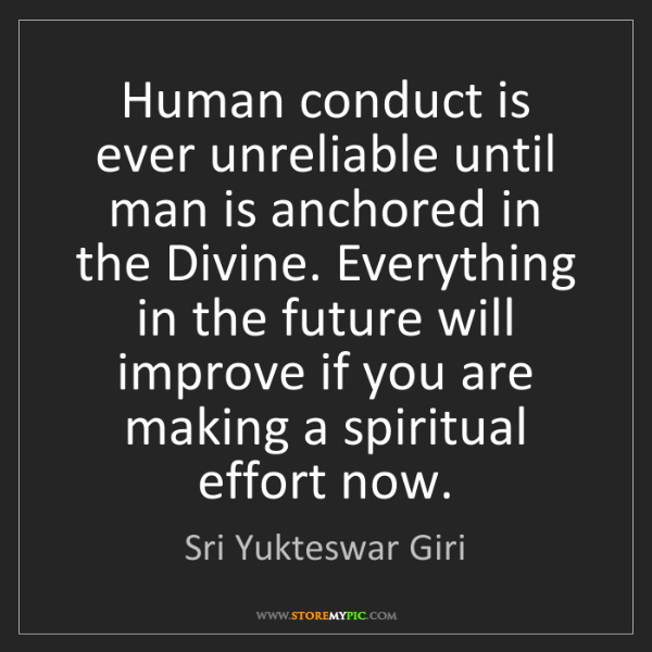 Sri Yukteswar Giri: Human conduct is ever unreliable until man is anchored...