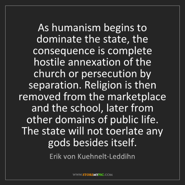 Erik von Kuehnelt-Leddihn: As humanism begins to dominate the state, the consequence...