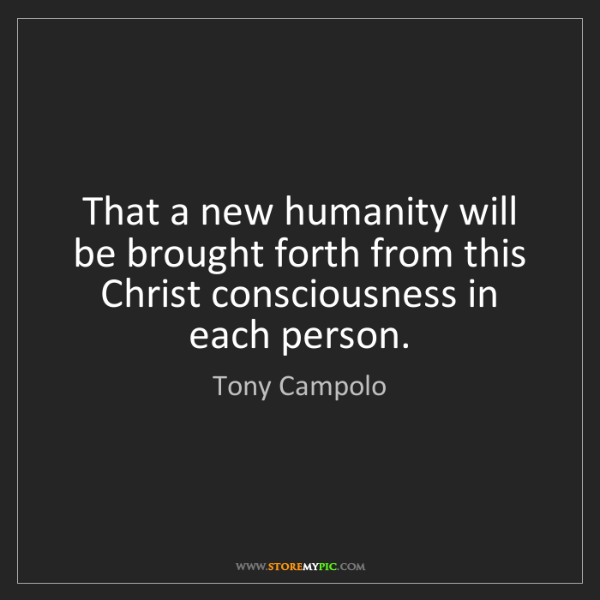 Tony Campolo: That a new humanity will be brought forth from this Christ...